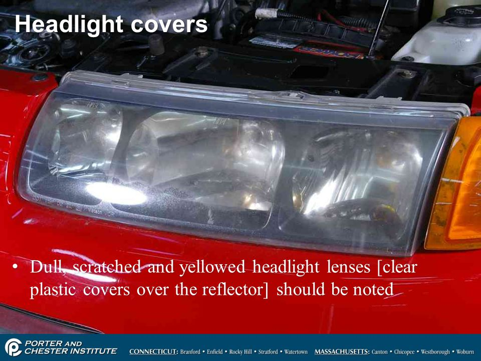 Headlight covers Dull, scratched and yellowed headlight lenses [clear plastic covers over the reflector] should be noted.